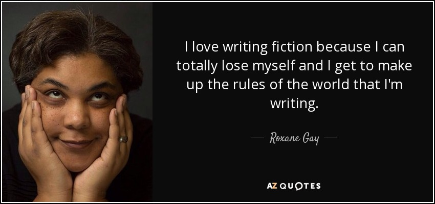 I love writing fiction because I can totally lose myself and I get to make up the rules of the world that I'm writing. - Roxane Gay