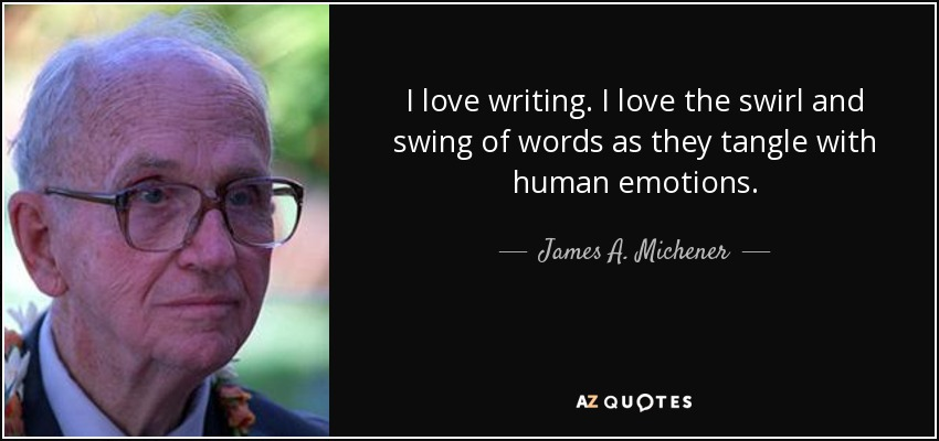 I love writing. I love the swirl and swing of words as they tangle with human emotions. - James A. Michener