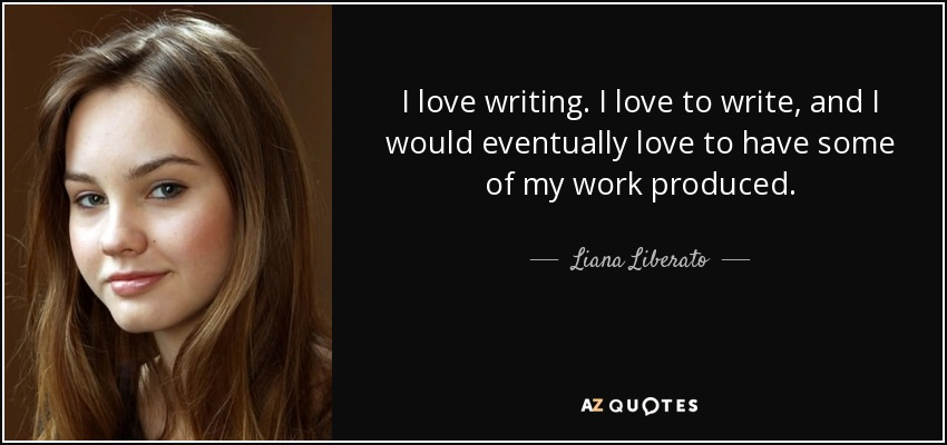I love writing. I love to write, and I would eventually love to have some of my work produced. - Liana Liberato