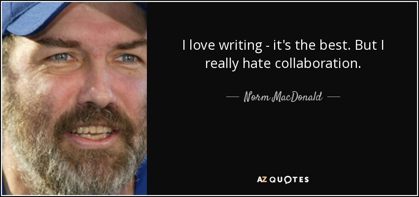 I love writing - it's the best. But I really hate collaboration. - Norm MacDonald