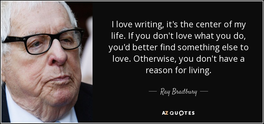 I love writing, it's the center of my life. If you don't love what you do, you'd better find something else to love. Otherwise, you don't have a reason for living. - Ray Bradbury