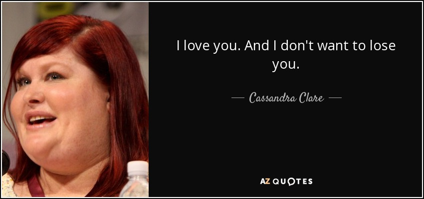 Cassandra Clare Quote I Love You And I Dont Want To Lose You