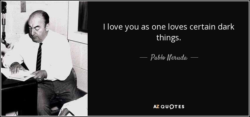 I love you as one loves certain dark things. - Pablo Neruda
