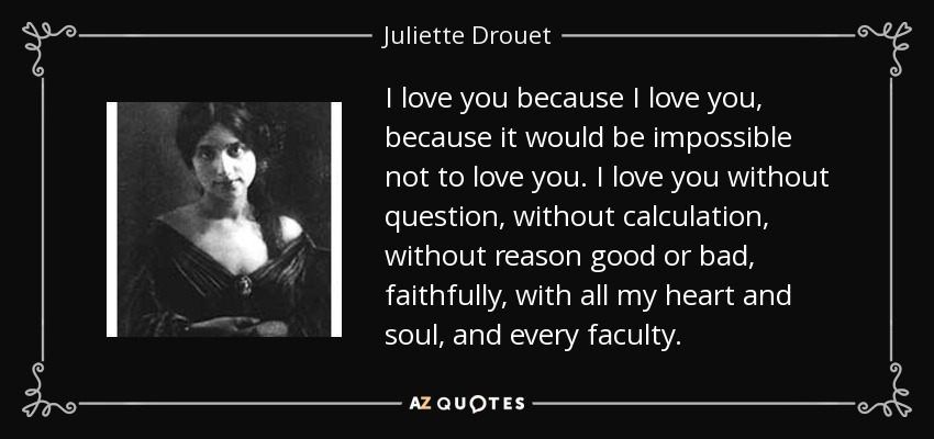 I love you because I love you, because it would be impossible not to love you. I love you without question, without calculation, without reason good or bad, faithfully, with all my heart and soul, and every faculty. - Juliette Drouet