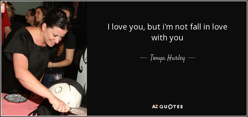 I love you, but i'm not fall in love with you - Tonya Hurley