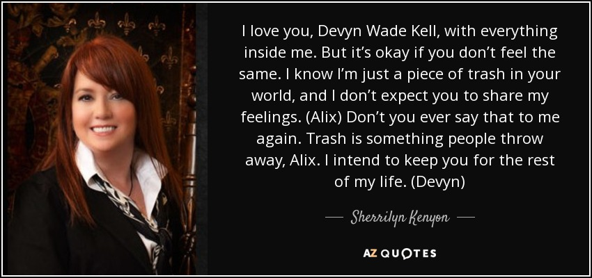 I love you, Devyn Wade Kell, with everything inside me. But it's okay if you don't feel the same. I know I'm just a piece of trash in your world, and I don't expect you to share my feelings. (Alix) Don't you ever say that to me again. Trash is something people throw away, Alix. I intend to keep you for the rest of my life. (Devyn) - Sherrilyn Kenyon
