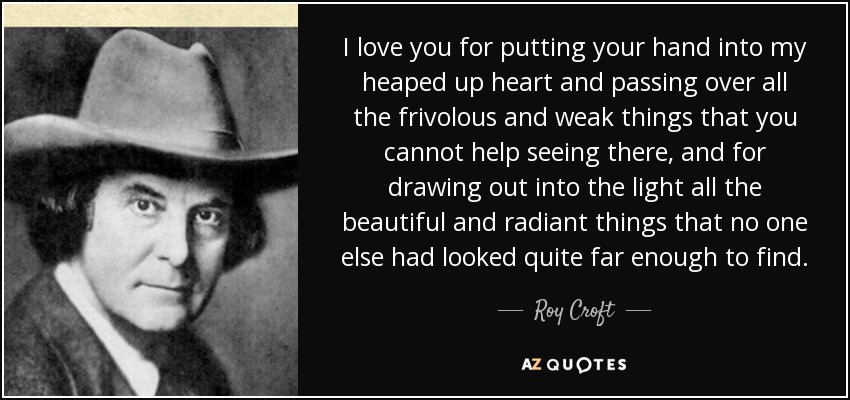 I love you for putting your hand into my heaped up heart and passing over all the frivolous and weak things that you cannot help seeing there, and for drawing out into the light all the beautiful and radiant things that no one else had looked quite far enough to find. - Roy Croft