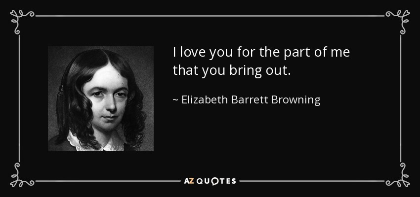 I love you for the part of me that you bring out. - Elizabeth Barrett Browning