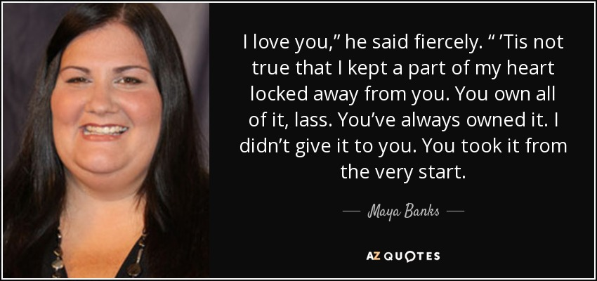 "I love you,"" he said fiercely. "" 'Tis not true that I kept a part of my heart locked away from you. You own all of it, lass. You've always owned it. I didn't give it to you. You took it from the very start. - Maya Banks"