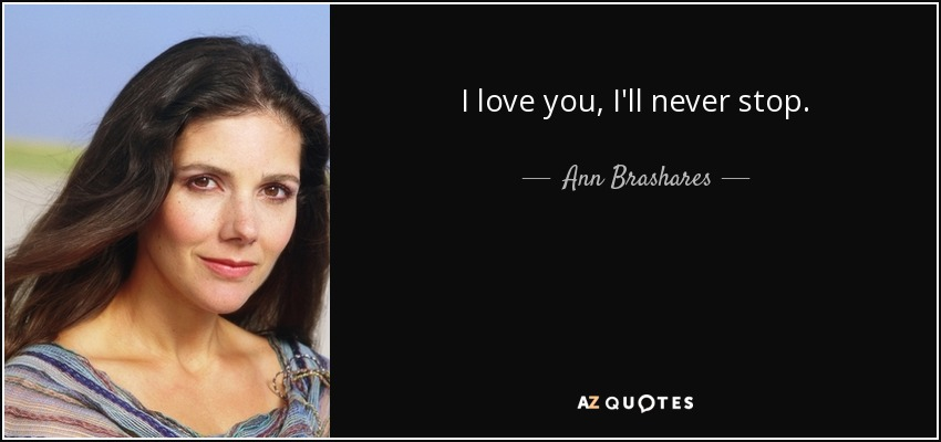 I love you, I'll never stop. - Ann Brashares