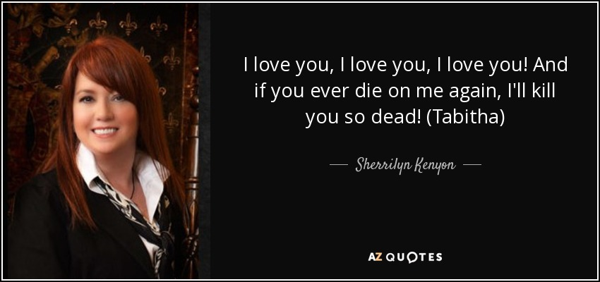 I love you, I love you, I love you! And if you ever die on me again, I'll kill you so dead! (Tabitha) - Sherrilyn Kenyon