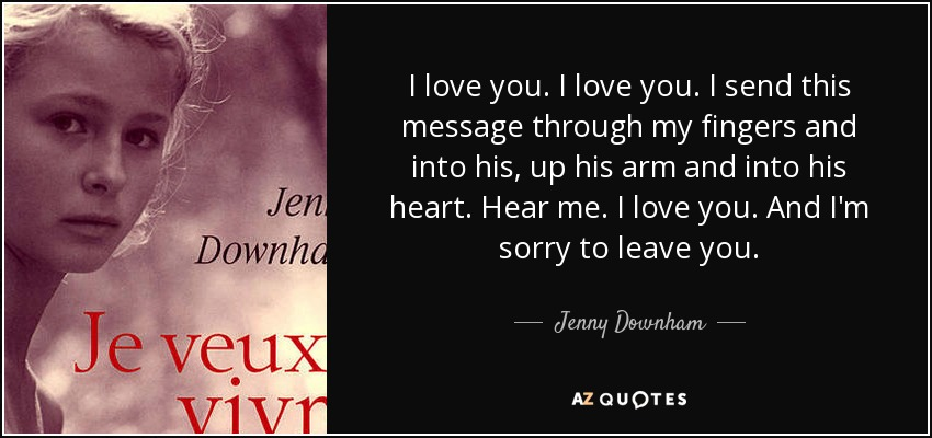 I love you. I love you. I send this message through my fingers and into his, up his arm and into his heart. Hear me. I love you. And I'm sorry to leave you. - Jenny Downham