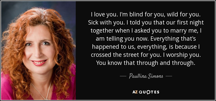 I love you. I'm blind for you, wild for you. Sick with you. I told you that our first night together when I asked you to marry me, I am telling you now. Everything that's happened to us, everything, is because I crossed the street for you. I worship you. You know that through and through... - Paullina Simons