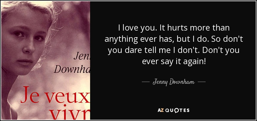 I love you. It hurts more than anything ever has, but I do. So don't you dare tell me I don't. Don't you ever say it again! - Jenny Downham
