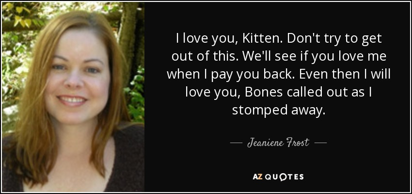 I love you, Kitten. Don't try to get out of this. We'll see if you love me when I pay you back. Even then I will love you, Bones called out as I stomped away. - Jeaniene Frost