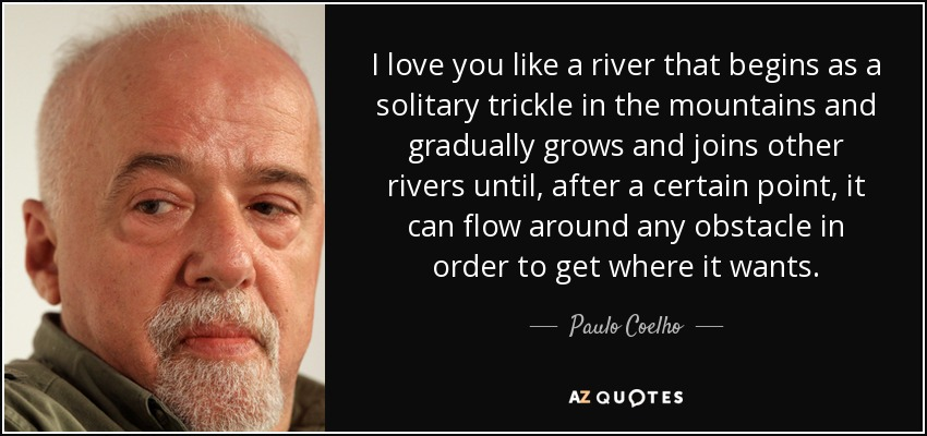 I love you like a river that begins as a solitary trickle in the mountains and gradually grows and joins other rivers until, after a certain point, it can flow around any obstacle in order to get where it wants. - Paulo Coelho