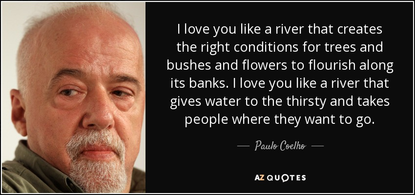 I love you like a river that creates the right conditions for trees and bushes and flowers to flourish along its banks. I love you like a river that gives water to the thirsty and takes people where they want to go. - Paulo Coelho