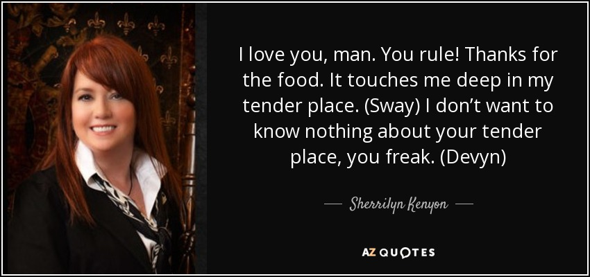 I love you, man. You rule! Thanks for the food. It touches me deep in my tender place. (Sway) I don't want to know nothing about your tender place, you freak. (Devyn) - Sherrilyn Kenyon