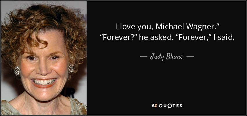 "I love you, Michael Wagner."" ""Forever?"" he asked. ""Forever,"" I said. - Judy Blume"