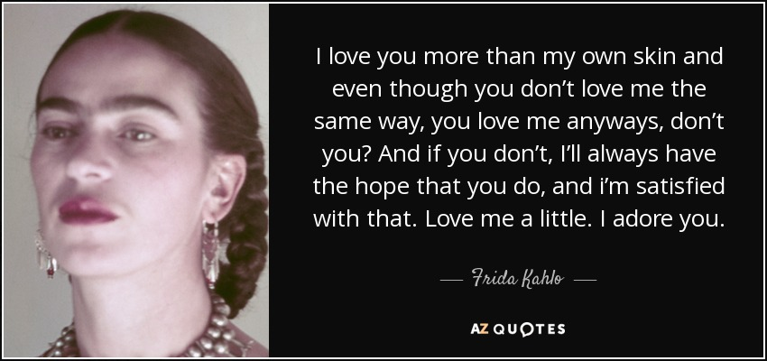 I love you more than my own skin and even though you don't love me the same way, you love me anyways, don't you? And if you don't, I'll always have the hope that you do, and i'm satisfied with that. Love me a little. I adore you. - Frida Kahlo