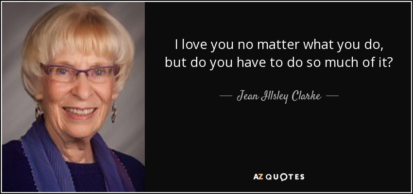 I love you no matter what you do, but do you have to do so much of it? - Jean Illsley Clarke