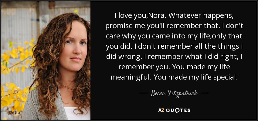 I love you,Nora. Whatever happens, promise me you'll remember that. I don't care why you came into my life,only that you did. I don't remember all the things i did wrong. I remember what i did right, I remember you. You made my life meaningful. You made my life special. - Becca Fitzpatrick