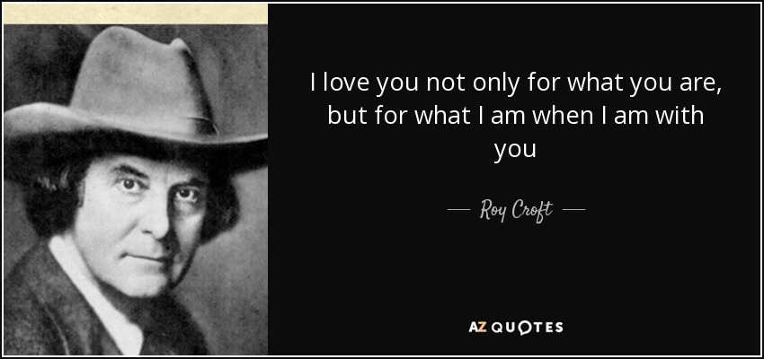 I love you not only for what you are, but for what I am when I am with you - Roy Croft