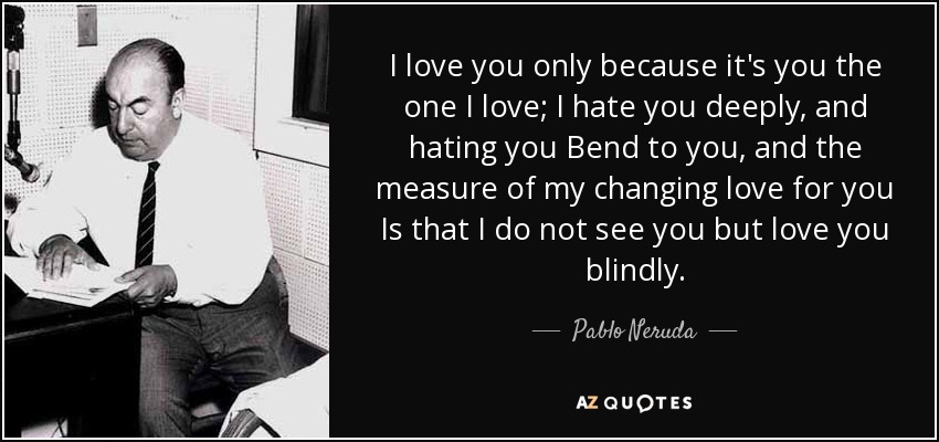 I love you only because it's you the one I love; I hate you deeply, and hating you Bend to you, and the measure of my changing love for you Is that I do not see you but love you blindly. - Pablo Neruda