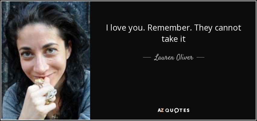I love you. Remember. They cannot take it - Lauren Oliver