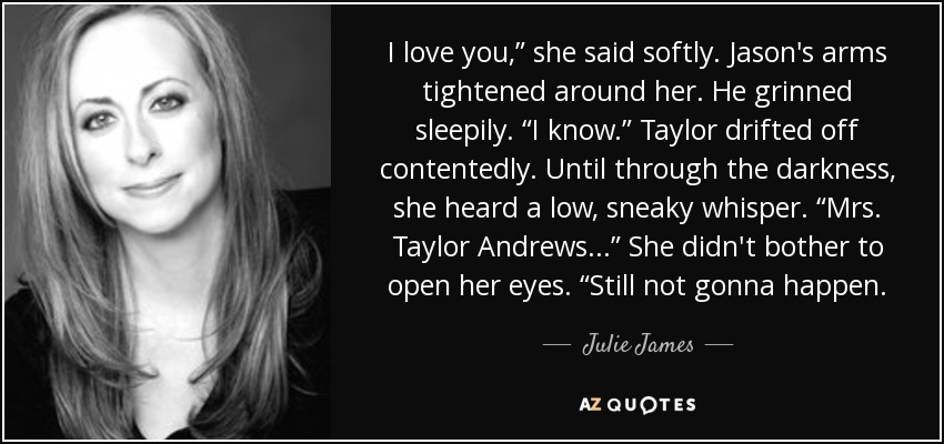 "I love you,"" she said softly. Jason's arms tightened around her. He grinned sleepily. ""I know."" Taylor drifted off contentedly. Until through the darkness, she heard a low, sneaky whisper. ""Mrs. Taylor Andrews . . ."" She didn't bother to open her eyes. ""Still not gonna happen. - Julie James"