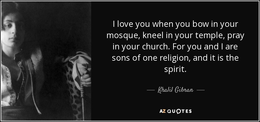 I love you when you bow in your mosque, kneel in your temple, pray in your church. For you and I are sons of one religion, and it is the spirit. - Khalil Gibran