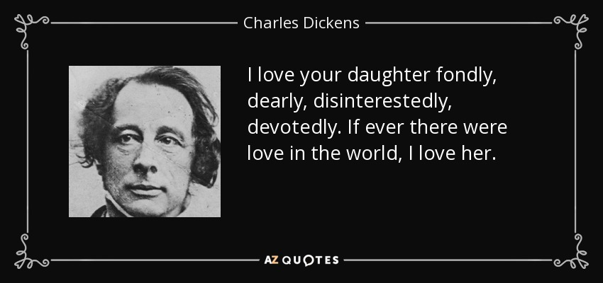 I love your daughter fondly, dearly, disinterestedly, devotedly. If ever there were love in the world, I love her. - Charles Dickens