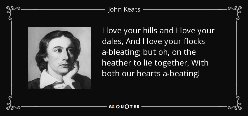 I love your hills and I love your dales, And I love your flocks a-bleating; but oh, on the heather to lie together, With both our hearts a-beating! - John Keats