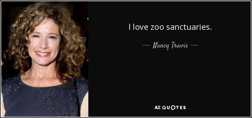 I love zoo sanctuaries. - Nancy Travis