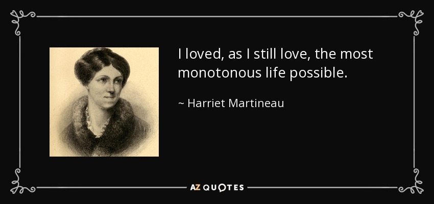 I loved, as I still love, the most monotonous life possible. - Harriet Martineau