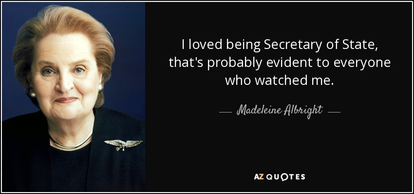 I loved being Secretary of State, that's probably evident to everyone who watched me. - Madeleine Albright
