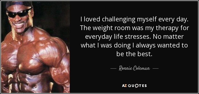 I loved challenging myself every day. The weight room was my therapy for everyday life stresses. No matter what I was doing I always wanted to be the best. - Ronnie Coleman