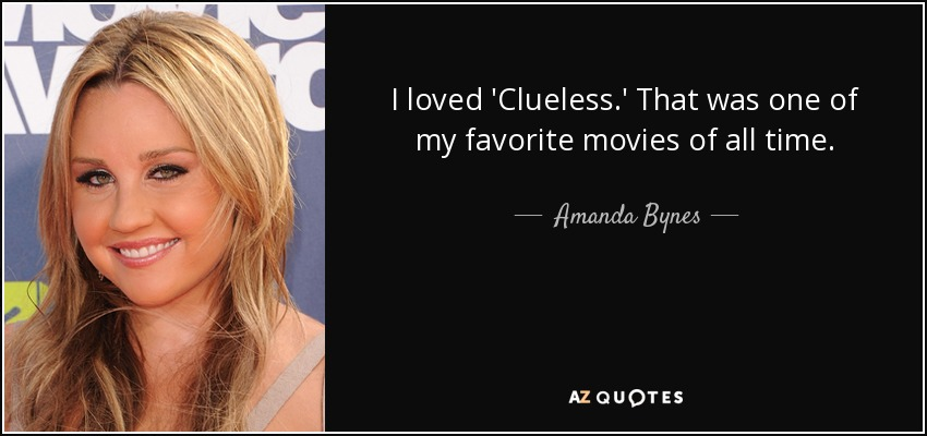 I loved 'Clueless.' That was one of my favorite movies of all time. - Amanda Bynes