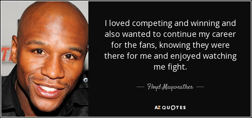 I loved competing and winning and also wanted to continue my career for the fans, knowing they were there for me and enjoyed watching me fight. - Floyd Mayweather, Jr.
