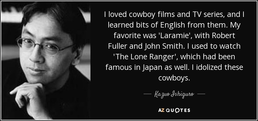 I loved cowboy films and TV series, and I learned bits of English from them. My favorite was 'Laramie', with Robert Fuller and John Smith. I used to watch 'The Lone Ranger', which had been famous in Japan as well. I idolized these cowboys. - Kazuo Ishiguro
