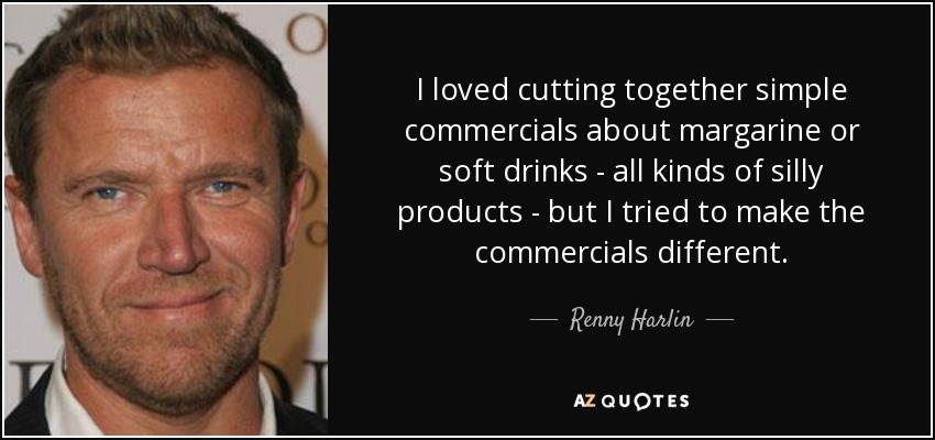 I loved cutting together simple commercials about margarine or soft drinks - all kinds of silly products - but I tried to make the commercials different. - Renny Harlin
