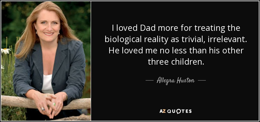 I loved Dad more for treating the biological reality as trivial, irrelevant. He loved me no less than his other three children. - Allegra Huston
