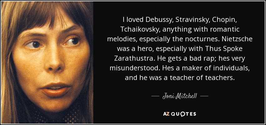 I loved Debussy, Stravinsky, Chopin, Tchaikovsky, anything with romantic melodies, especially the nocturnes. Nietzsche was a hero, especially with Thus Spoke Zarathustra. He gets a bad rap; hes very misunderstood. Hes a maker of individuals, and he was a teacher of teachers. - Joni Mitchell