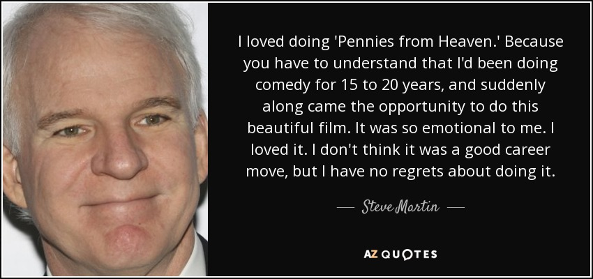 I loved doing 'Pennies from Heaven.' Because you have to understand that I'd been doing comedy for 15 to 20 years, and suddenly along came the opportunity to do this beautiful film. It was so emotional to me. I loved it. I don't think it was a good career move, but I have no regrets about doing it. - Steve Martin