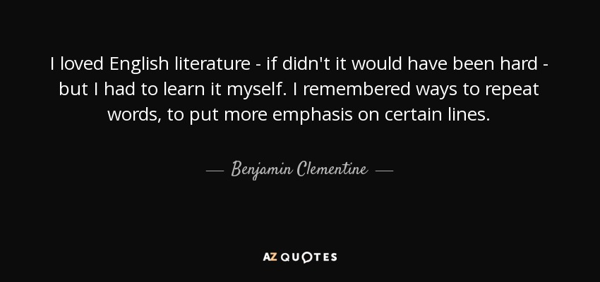 I loved English literature - if didn't it would have been hard - but I had to learn it myself. I remembered ways to repeat words, to put more emphasis on certain lines. - Benjamin Clementine