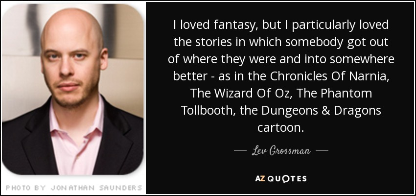 I loved fantasy, but I particularly loved the stories in which somebody got out of where they were and into somewhere better - as in the Chronicles Of Narnia, The Wizard Of Oz, The Phantom Tollbooth, the Dungeons & Dragons cartoon. - Lev Grossman