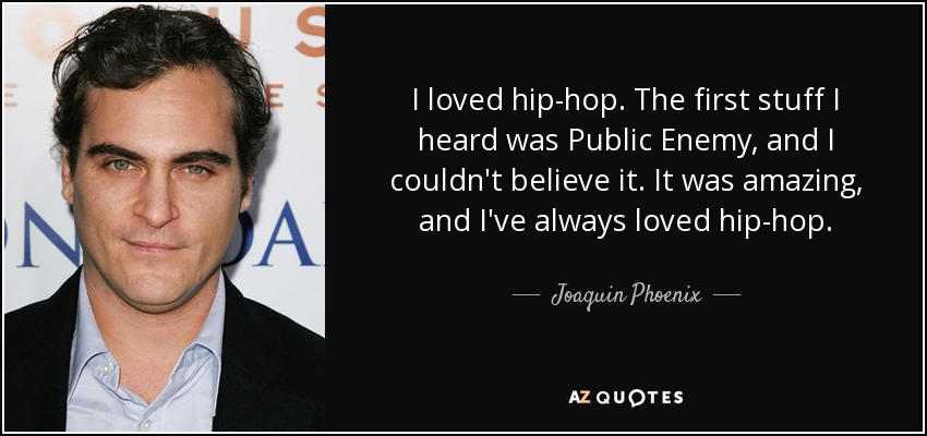 I loved hip-hop. The first stuff I heard was Public Enemy, and I couldn't believe it. It was amazing, and I've always loved hip-hop. - Joaquin Phoenix