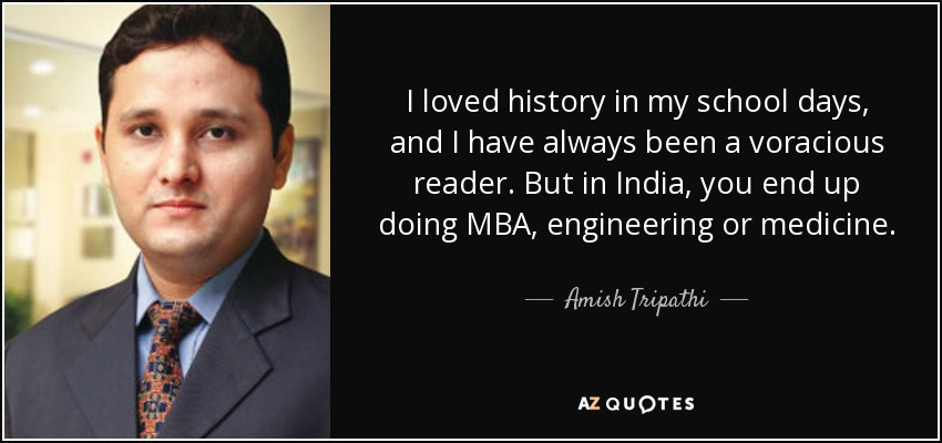 I loved history in my school days, and I have always been a voracious reader. But in India, you end up doing MBA, engineering or medicine. - Amish Tripathi