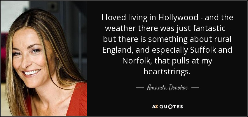 I loved living in Hollywood - and the weather there was just fantastic - but there is something about rural England, and especially Suffolk and Norfolk, that pulls at my heartstrings. - Amanda Donohoe