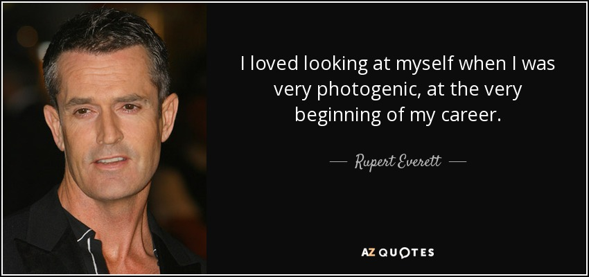 I loved looking at myself when I was very photogenic, at the very beginning of my career. - Rupert Everett